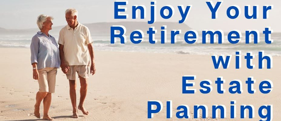Proper estate planning lets you appreciate your retirement years.